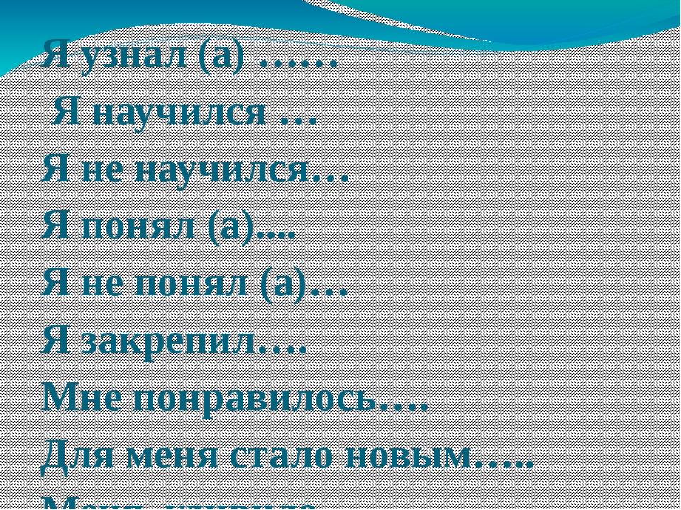 Я узнал (а) …… Я научился … Я не научился… Я понял (а).... Я не понял (а)… Я...