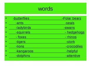 words -butterflies -Polar bears -ants -seals -ladybirds -swans -squirrels - h