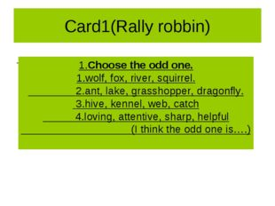 Card1(Rally robbin) 1.Сhoose the odd one. 1.wolf, fox, river, squirrel. 2.ant