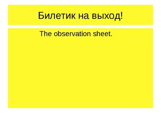 Билетик на выход! The observation sheet.