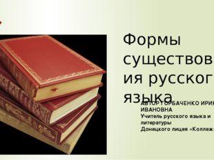 Формы существования русского языка АВТОР ГОРБАЧЕНКО ИРИНА ИВАНОВНА Учитель ру
