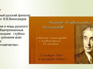 Известный русский филолог и педагог В.В.Виноградов писал: « Величие и мощь р