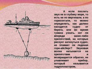 А если послать звук не в глубину моря, то есть не по вертикали, а по горизон