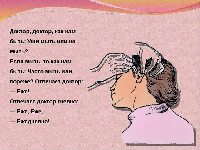 Доктор, доктор, как нам быть: Уши мыть или не мыть? Если мыть, то как нам быт...