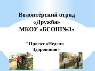 Проект «Неделя Здоровяков» Волонтёрский отряд «Дружба» МКОУ «БСОШ№3»