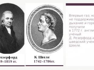 Д. Резерфорд  1749–1819 гг. К. Шееле 1742–1786гг. Впервые газ, который не п