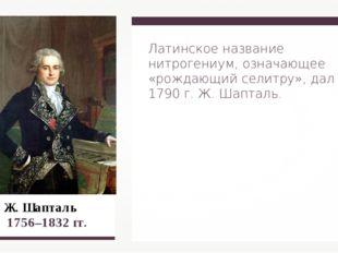 Ж. Шапталь 1756–1832 гг. Латинское название нитрогениум, означающее «рождающ