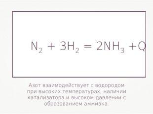 Азот взаимодействует с водородом при высоких температурах, наличии катализато