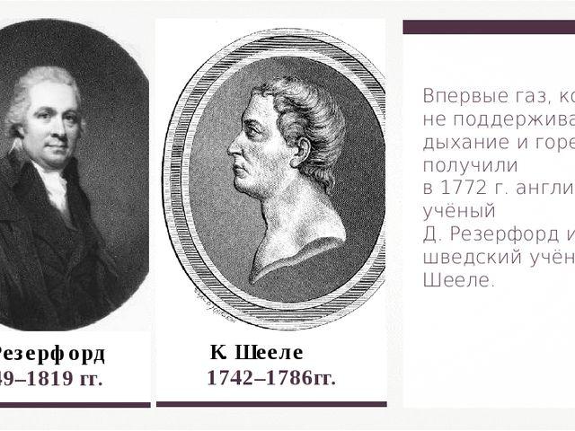 Д. Резерфорд  1749–1819 гг. К. Шееле 1742–1786гг. Впервые газ, который не п...