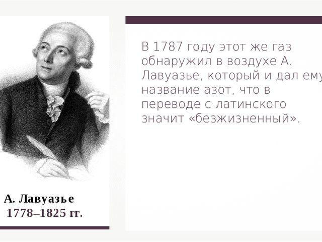 А. Лавуазье 1778–1825 гг. В 1787 году этот же газ обнаружил в воздухе А. Лав...