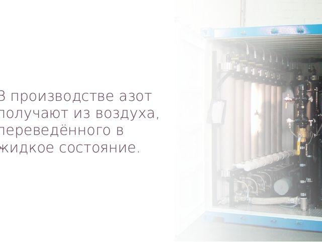 В производстве азот получают из воздуха, переведённого в жидкое состояние.