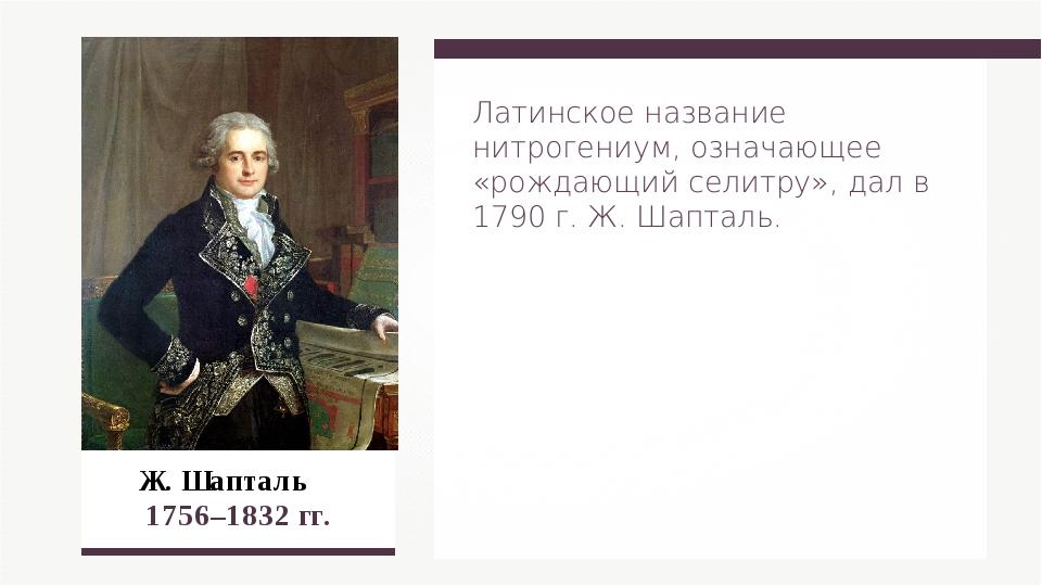 Ж. Шапталь 1756–1832 гг. Латинское название нитрогениум, означающее «рождающ...