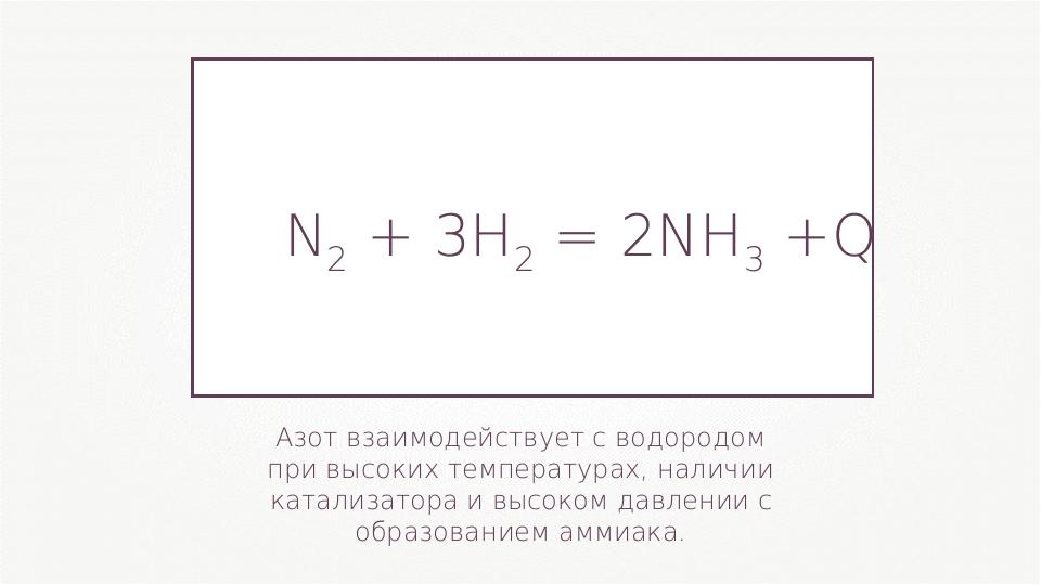 Азот взаимодействует с водородом при высоких температурах, наличии катализато...