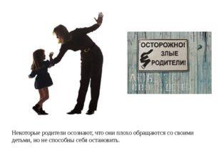 Некоторые родители осознают, что они плохо обращаются со своими детьми, но н