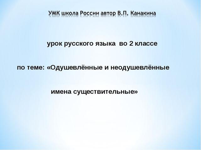 урок русского языка во 2 классе по теме: «Одушевлённые и неодушевлённые имена...