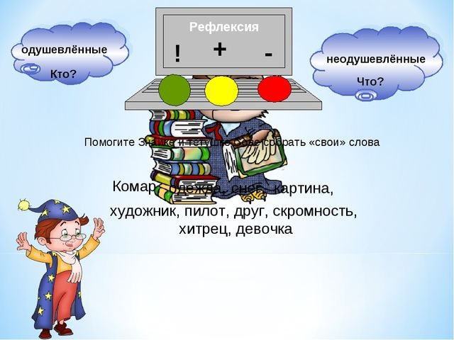 Рефлексия Помогите Знайке и тётушке Сове собрать «свои» слова Кто? Что?