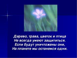 Дерево, трава, цветок и птица Не всегда умеют защититься. Если будут уничтоже