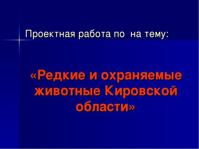 Проектная работа по на тему: «Редкие и охраняемые животные Кировской области»
