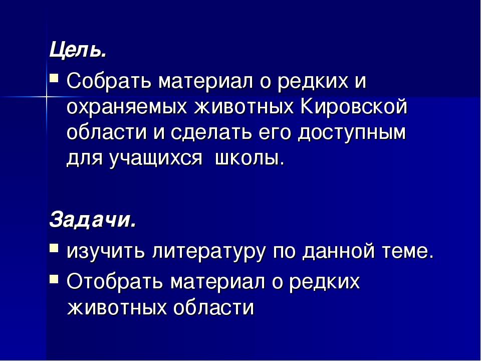 Цель. Собрать материал о редких и охраняемых животных Кировской области и сде...