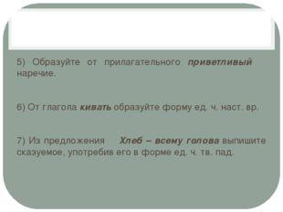 5) Образуйте от прилагательного приветливый наречие. 6) От глагола кивать об