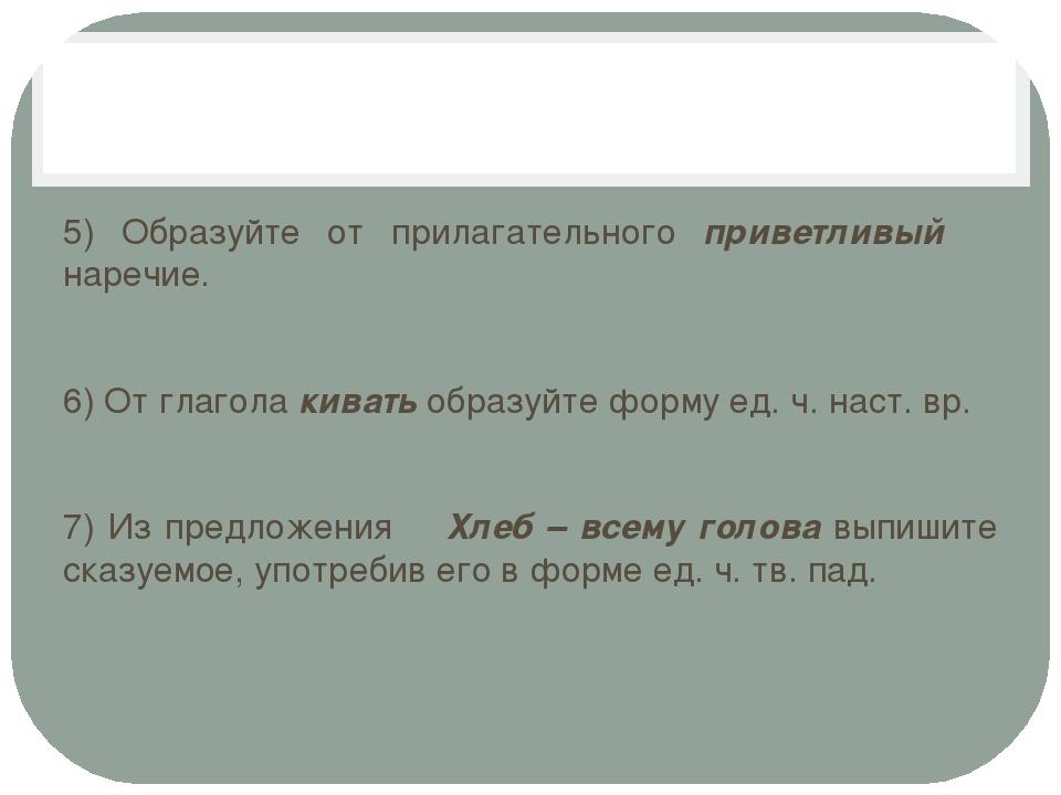 5) Образуйте от прилагательного приветливый наречие. 6) От глагола кивать об...