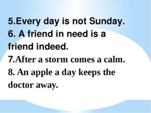 5.Every day is not Sunday. 6. A friend in need is a friend indeed. 7.After a