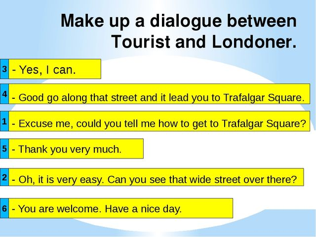 Make up a dialogue between Tourist and Londoner. - Yes, I can. - Excuse me, c...