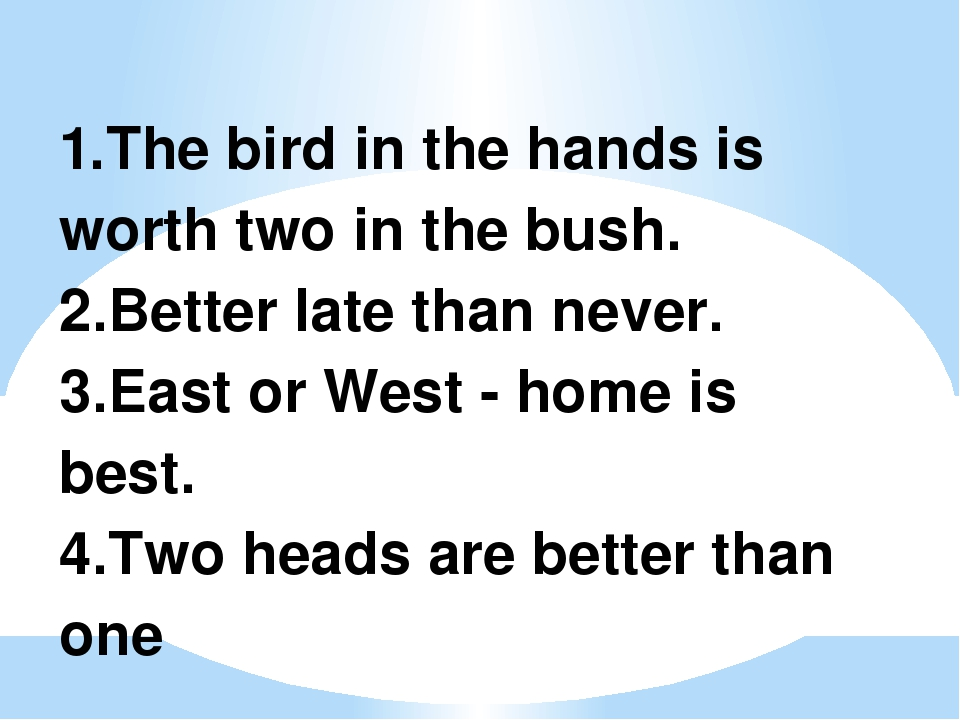 1.The bird in the hands is worth two in the bush. 2.Better late than never. 3...