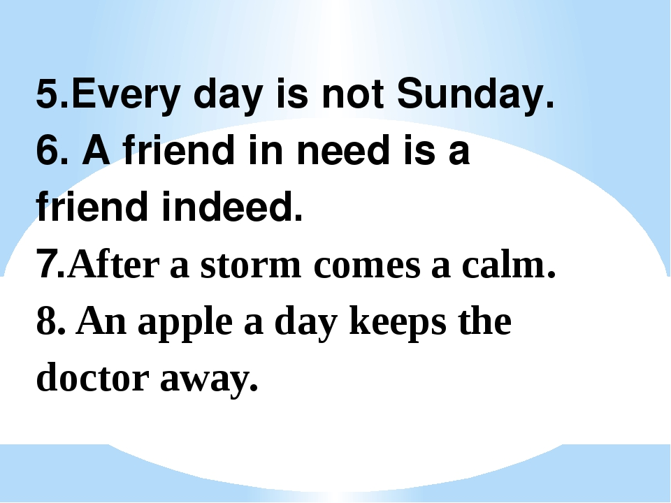 5.Every day is not Sunday. 6. A friend in need is a friend indeed. 7.After a...
