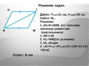 Решение задач. K M L N Дано: РKLN=21 cм, РKLMN=26 см. Найти: NL. Решение: 1.