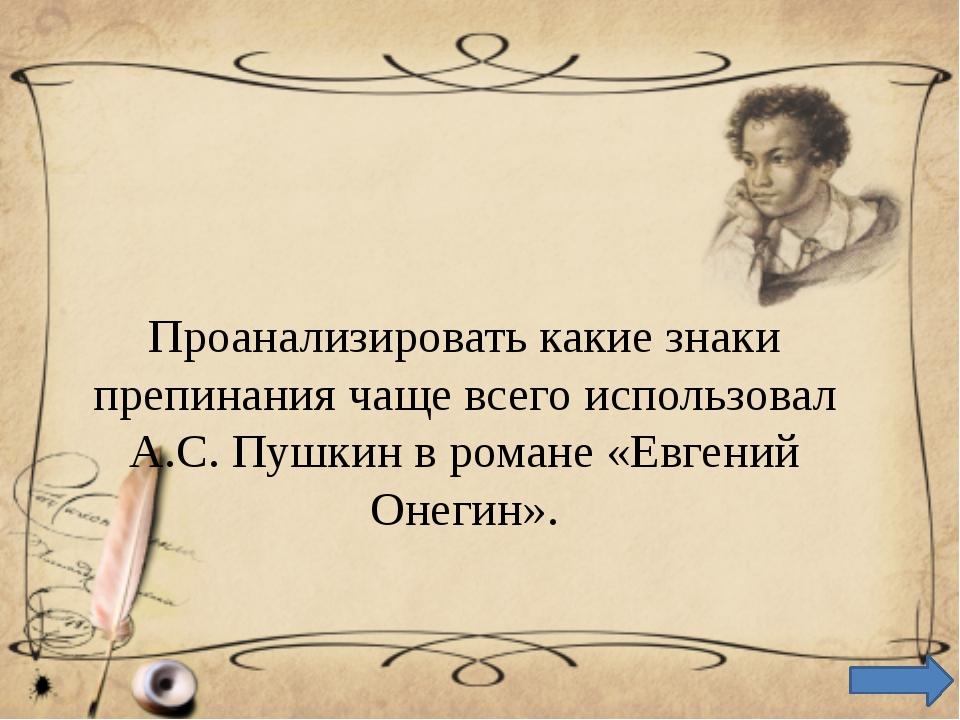 Проанализировать какие знаки препинания чаще всего использовал А.С. Пушкин в...