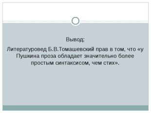 Вывод: Литературовед Б.В.Томашевский прав в том, что «у Пушкина проза облада