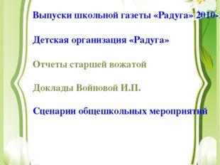 Выпуски школьной газеты «Радуга» 2010-2013гг. Детская организация «Радуга» От