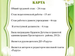 Общий трудовой стаж: - 24 года Стаж педагогической работы - 15 лет Стаж работ