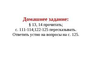 Домашнее задание: § 13, 14 прочитать; с. 111-114;122-125 пересказывать. Ответ