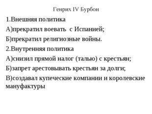 Генрих IV Бурбон 1.Внешняя политика А)прекратил воевать с Испанией; Б)прекрат