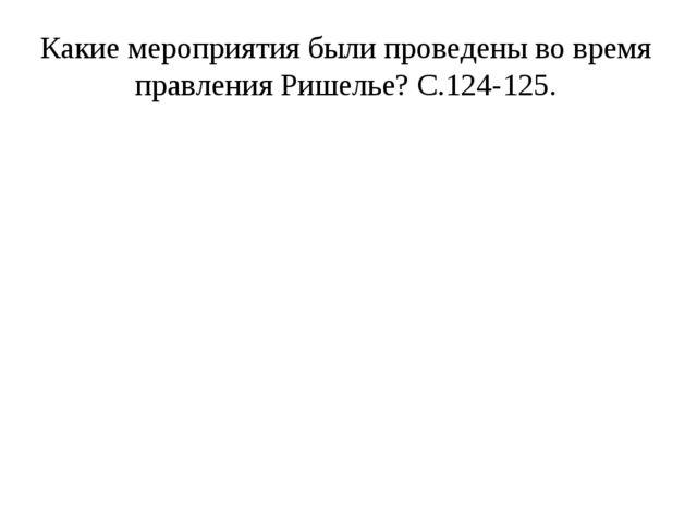 Какие мероприятия были проведены во время правления Ришелье? С.124-125.