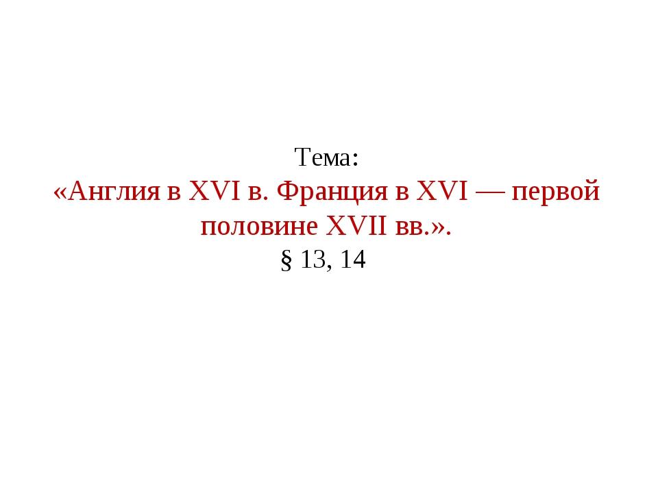Тема: «Англия в XVI в. Франция в XVI — первой половине XVII вв.». § 13, 14