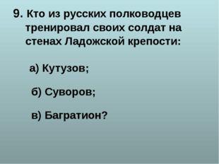 9. Кто из русских полководцев тренировал своих солдат на стенах Ладожской кре