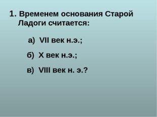 1. Временем основания Старой Ладоги считается: а) VII век н.э.; б) X век н.э.