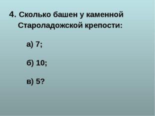 4. Сколько башен у каменной Староладожской крепости: а) 7; б) 10; в) 5?