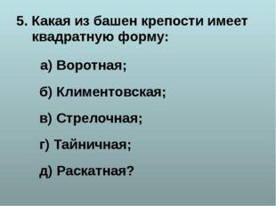 5. Какая из башен крепости имеет квадратную форму: а) Воротная; б) Климентовс
