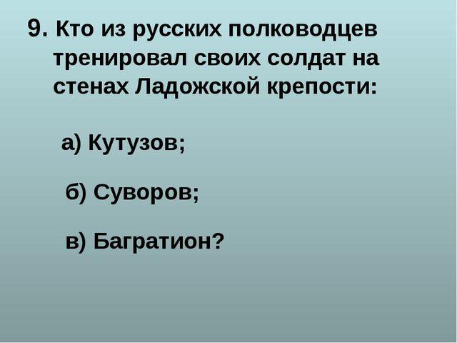 9. Кто из русских полководцев тренировал своих солдат на стенах Ладожской кре...