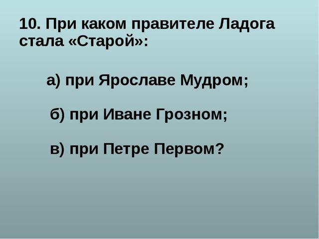10. При каком правителе Ладога стала «Старой»: а) при Ярославе Мудром; б) при...
