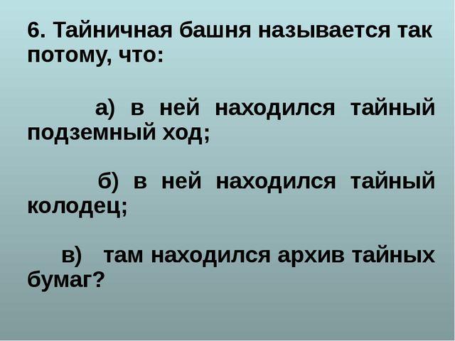 6. Тайничная башня называется так потому, что: а) в ней находился тайный подз...