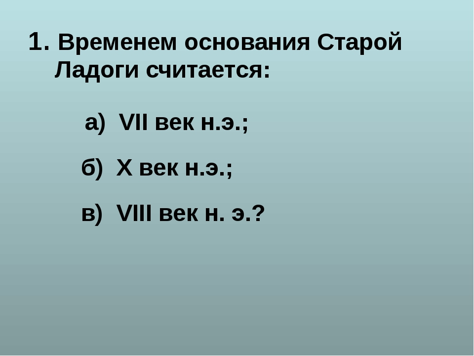 1. Временем основания Старой Ладоги считается: а) VII век н.э.; б) X век н.э....