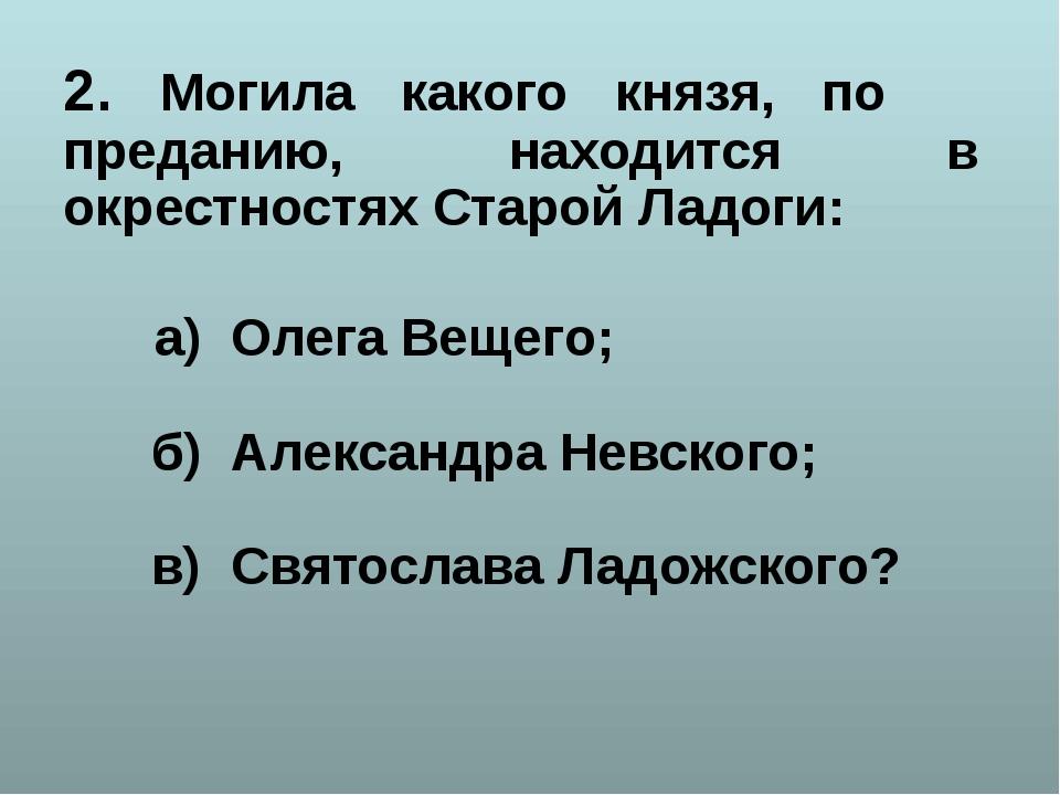 2. Могила какого князя, по преданию, находится в окрестностях Старой Ладоги:...