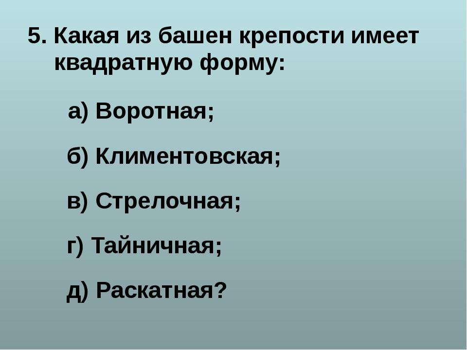 5. Какая из башен крепости имеет квадратную форму: а) Воротная; б) Климентовс...