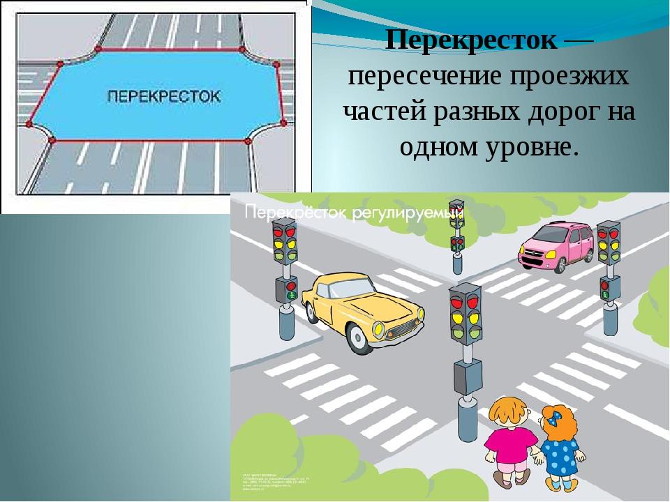 Перекресток — пересечение проезжих частей разных дорог на одном уровне.