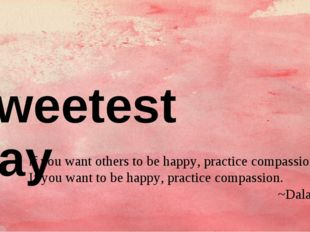 Sweetest Day If you want others to be happy, practice compassion.  If you wan